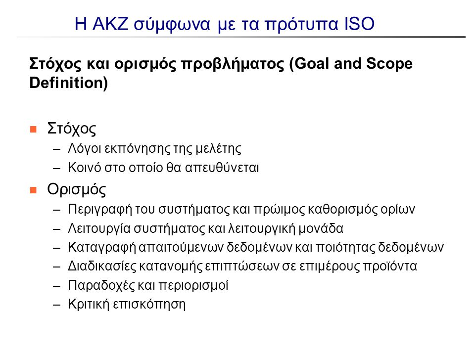 Η ΑΚΖ σύμφωνα με τα πρότυπα ISO Στόχος και ορισμός προβλήματος (Goal and Scope Definition) n Στόχος –Λόγοι εκπόνησης της μελέτης –Κοινό στο οποίο θα α