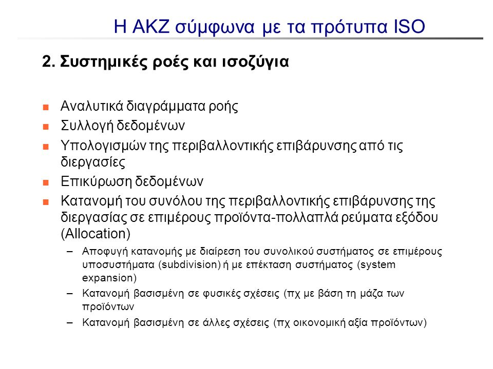 Πρόβλημα κατανομής επιπτώσεων και ιεράρχηση επιλογών (ISO 14044) n Η επιλογή του Δ3 μπορεί να επηρεάσει τα αποτελέσματα n Η επιλογή επέκτασης ή περιστολής ανάλογα με το αν η Δ3 συνάδει με τις Δ1 και Δ4 με τους στόχους της μελέτης Δ1 F A B Δ2 F C Επέκταση Δ2 F Β Δ3 F C + Δ1 vs Δ2 και Δ3 Δ3 F Β - Δ2 C F Δ1 F A B Περιστολή Δ1 F B A Δ1 & Δ3 και Δ2
