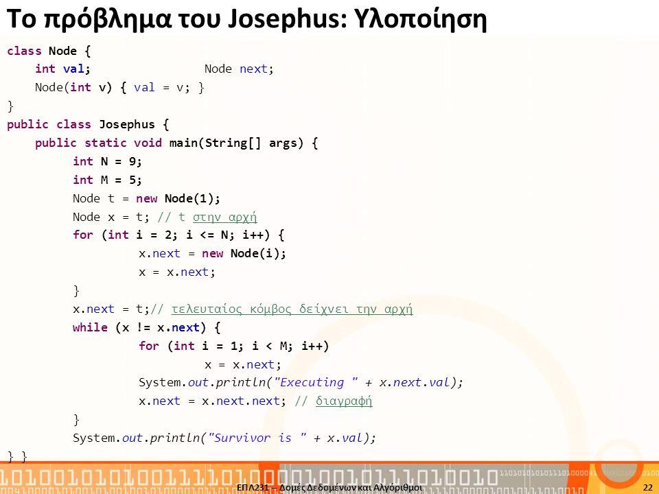 Το πρόβλημα του Josephus: Υλοποίηση class Node { int val; Node next; Node(int v) { val = v; } } public class Josephus { public static void main(String