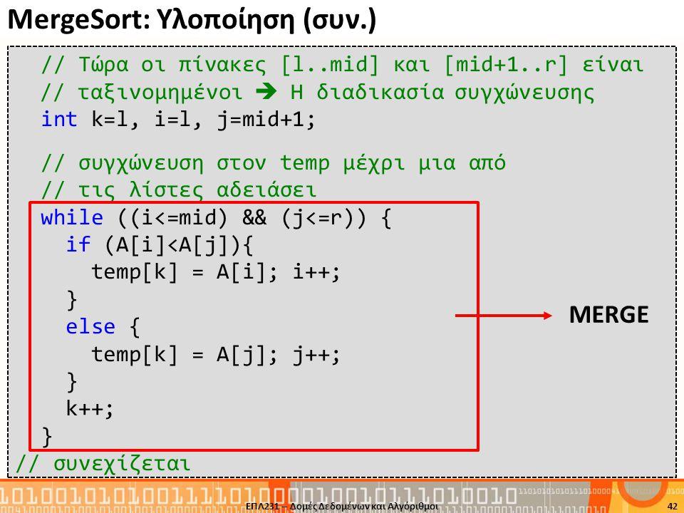 MergeSort: Υλοποίηση (συν.) ΕΠΛ231 – Δομές Δεδομένων και Αλγόριθμοι42 // Τώρα οι πίνακες [l..mid] και [mid+1..r] είναι // ταξινομημένοι  Η διαδικασία