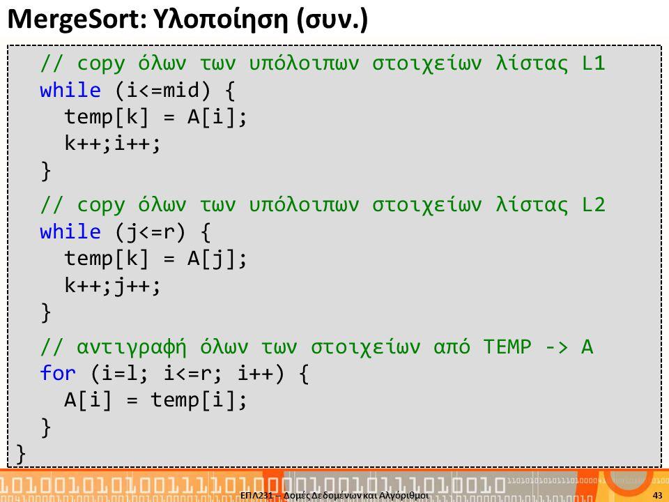 MergeSort: Υλοποίηση (συν.) ΕΠΛ231 – Δομές Δεδομένων και Αλγόριθμοι43 // copy όλων των υπόλοιπων στοιχείων λίστας L1 while (i<=mid) { temp[k] = A[i];