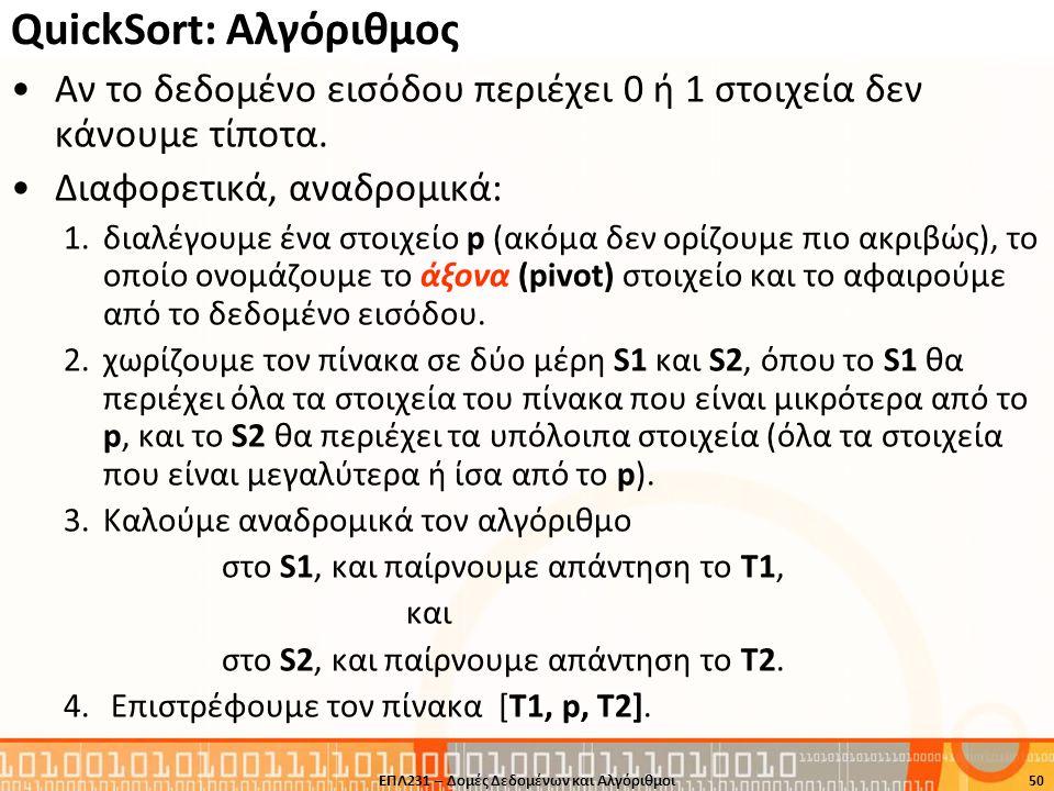 QuickSort: Αλγόριθμος Aν το δεδομένο εισόδου περιέχει 0 ή 1 στοιχεία δεν κάνουμε τίποτα. Διαφορετικά, αναδρομικά: 1.διαλέγουμε ένα στοιχείο p (ακόμα δ