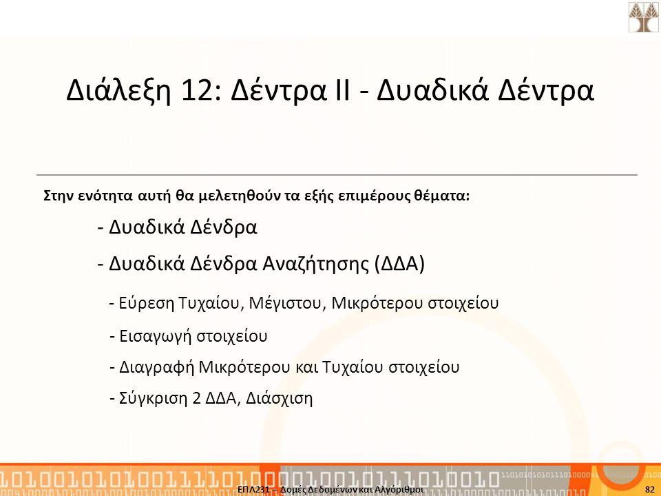 82ΕΠΛ231 – Δομές Δεδομένων και Αλγόριθμοι Διάλεξη 12: Δέντρα ΙΙ - Δυαδικά Δέντρα Στην ενότητα αυτή θα μελετηθούν τα εξής επιμέρους θέματα: - Δυαδικά Δ