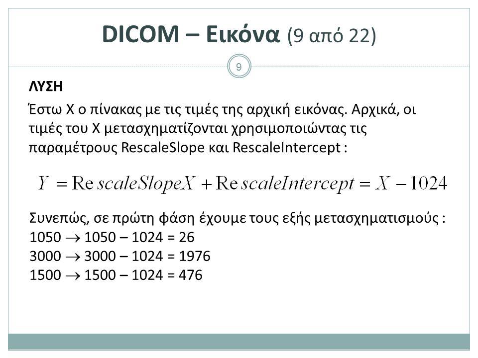 9 DICOM – Εικόνα (9 από 22) ΛΥΣΗ Έστω Χ ο πίνακας με τις τιμές της αρχική εικόνας. Αρχικά, οι τιμές του Χ μετασχηματίζονται χρησιμοποιώντας τις παραμέ