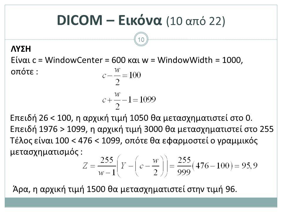 10 DICOM – Εικόνα (10 από 22) ΛΥΣΗ Είναι c = WindowCenter = 600 και w = WindowWidth = 1000, οπότε : Επειδή 26 < 100, η αρχική τιμή 1050 θα μετασχηματι