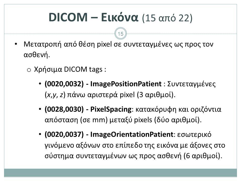 15 DICOM – Εικόνα (15 από 22) Μετατροπή από θέση pixel σε συντεταγμένες ως προς τον ασθενή. o Χρήσιμα DICOM tags : (0020,0032) - ImagePositionPatient