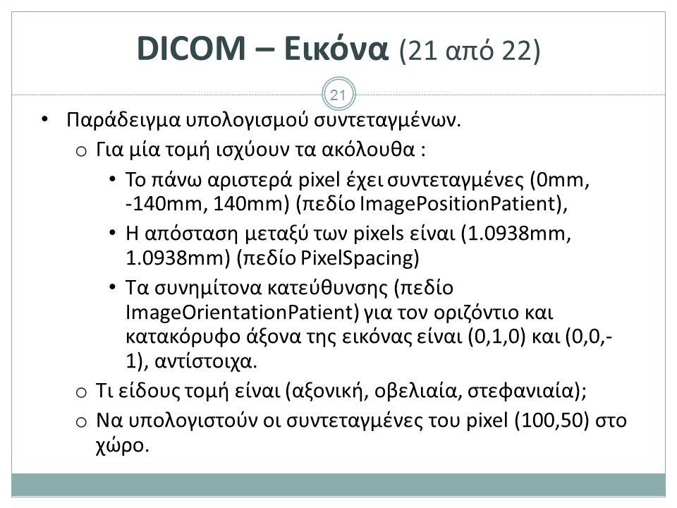 21 DICOM – Εικόνα (21 από 22) Παράδειγμα υπολογισμού συντεταγμένων. o Για μία τομή ισχύουν τα ακόλουθα : Το πάνω αριστερά pixel έχει συντεταγμένες (0m