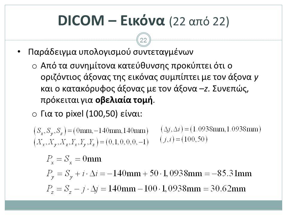 22 DICOM – Εικόνα (22 από 22) Παράδειγμα υπολογισμού συντεταγμένων o Από τα συνημίτονα κατεύθυνσης προκύπτει ότι ο οριζόντιος άξονας της εικόνας συμπί