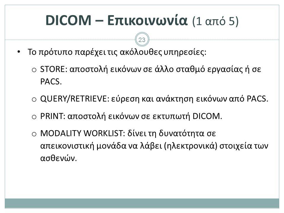 23 DICOM – Επικοινωνία (1 από 5) To πρότυπο παρέχει τις ακόλουθες υπηρεσίες: o STORE: αποστολή εικόνων σε άλλο σταθμό εργασίας ή σε PACS. o QUERY/RETR
