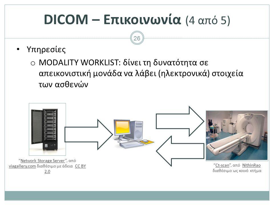 26 DICOM – Επικοινωνία (4 από 5) Υπηρεσίες o MODALITY WORKLIST: δίνει τη δυνατότητα σε απεικονιστική μονάδα να λάβει (ηλεκτρονικά) στοιχεία των ασθενώ