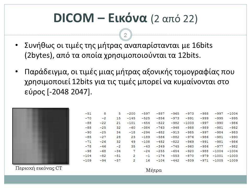 2 DICOM – Εικόνα (2 από 22) Συνήθως οι τιμές της μήτρας αναπαρίστανται με 16bits (2bytes), από τα οποία χρησιμοποιούνται τα 12bits. Παράδειγμα, οι τιμ