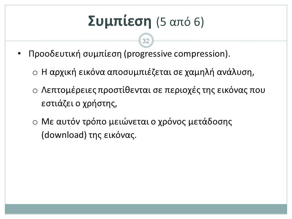 32 Συμπίεση (5 από 6) Προοδευτική συμπίεση (progressive compression). o Η αρχική εικόνα αποσυμπιέζεται σε χαμηλή ανάλυση, o Λεπτομέρειες προστίθενται
