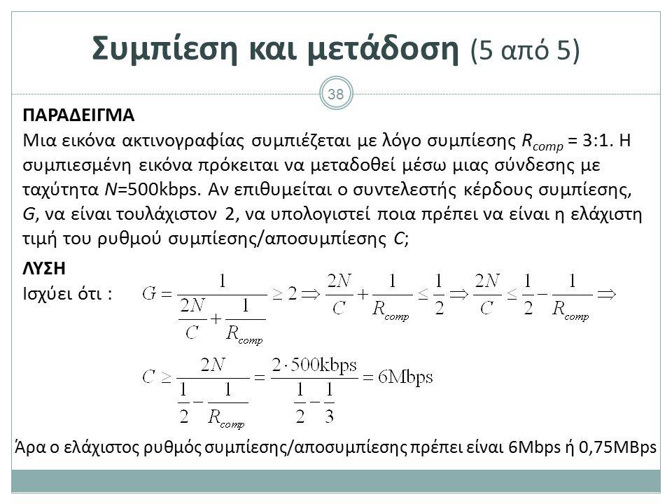 38 Συμπίεση και μετάδοση (5 από 5) ΠΑΡΑΔΕΙΓΜΑ Μια εικόνα ακτινογραφίας συμπιέζεται με λόγο συμπίεσης R comp = 3:1. Η συμπιεσμένη εικόνα πρόκειται να μ