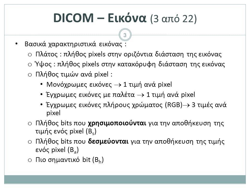3 DICOM – Εικόνα (3 από 22) Βασικά χαρακτηριστικά εικόνας : o Πλάτος : πλήθος pixels στην οριζόντια διάσταση της εικόνας o Ύψος : πλήθος pixels στην κ