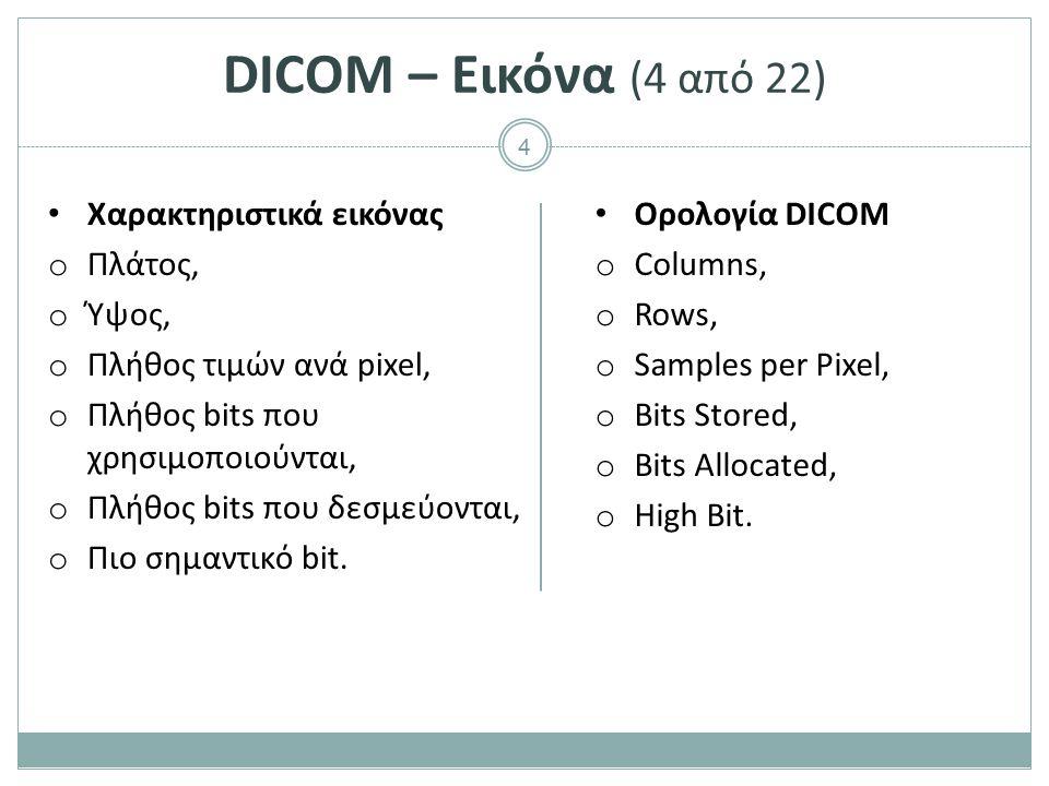 4 DICOM – Εικόνα (4 από 22) Χαρακτηριστικά εικόνας o Πλάτος, o Ύψος, o Πλήθος τιμών ανά pixel, o Πλήθος bits που χρησιμοποιούνται, o Πλήθος bits που δ
