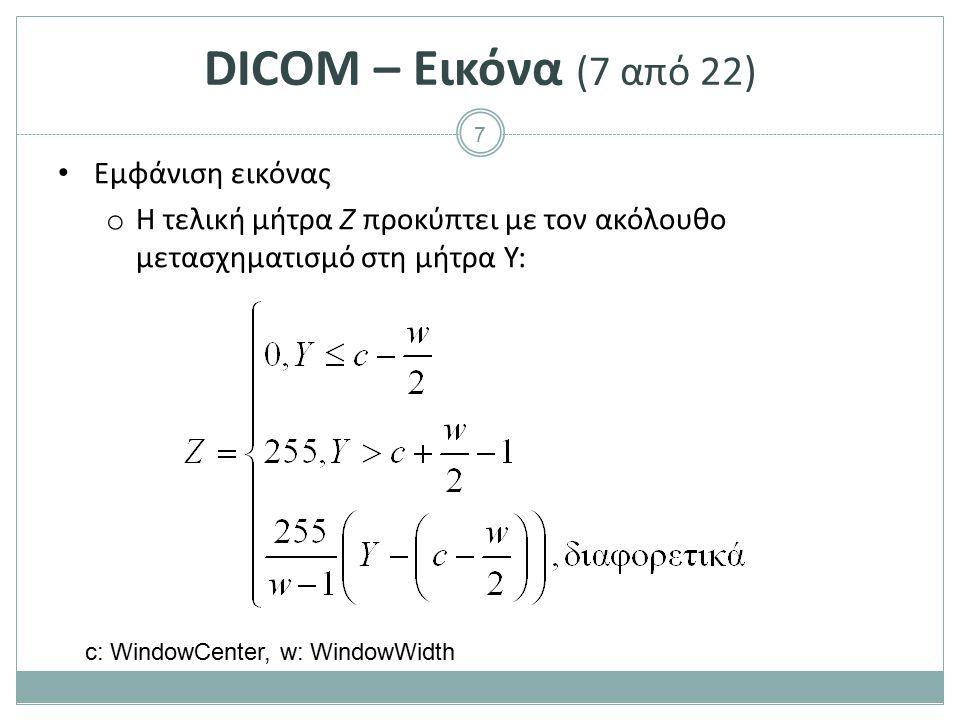7 DICOM – Εικόνα (7 από 22) Εμφάνιση εικόνας o Η τελική μήτρα Ζ προκύπτει με τον ακόλουθο μετασχηματισμό στη μήτρα Υ: c: WindowCenter, w: WindowWidth