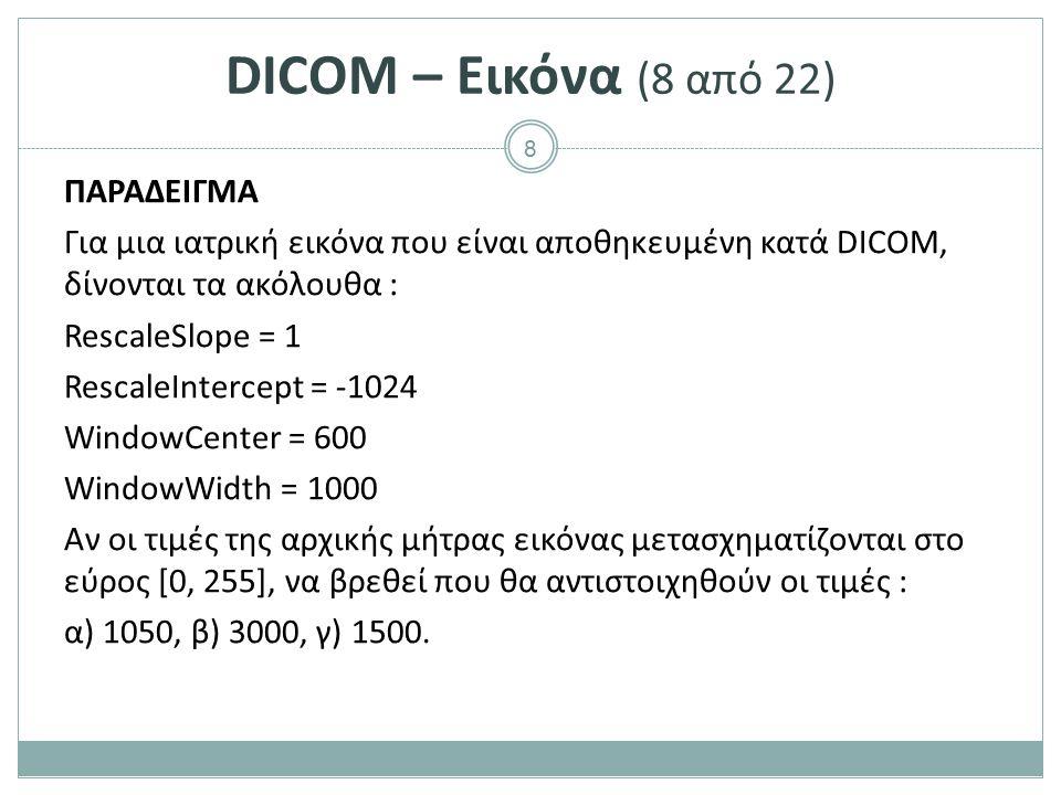 8 DICOM – Εικόνα (8 από 22) ΠΑΡΑΔΕΙΓΜΑ Για μια ιατρική εικόνα που είναι αποθηκευμένη κατά DICOM, δίνονται τα ακόλουθα : RescaleSlope = 1 RescaleInterc