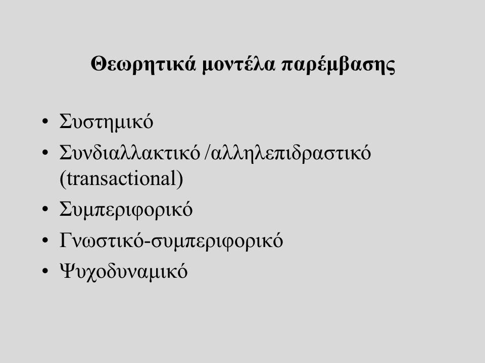 Θεωρητικά μοντέλα παρέμβασης Συστημικό Συνδιαλλακτικό /αλληλεπιδραστικό (transactional) Συμπεριφορικό Γνωστικό-συμπεριφορικό Ψυχοδυναμικό