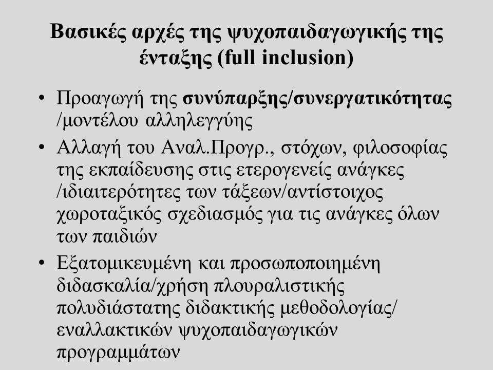 Βασικές αρχές της ψυχοπαιδαγωγικής της ένταξης (full inclusion) ΙΙ Χρήση δομών υποστήριξης σε στενή συνεργασία με το σχολείο Αντιστροφή το μοντέλου υστέρησης /έμφαση στις ιδιαίτερες δυνατότητες των παιδιών-όλα τα παιδιά επωφελούνται από τη διαφορετικότητα Ένταξη δεν αφορά μόνο τις παραδοσιακές «κατηγορίες» παιδιών με Ε.Α., αλλά όλες οι ομάδες παιδιών με κίνδυνο αποκλεισμού Φιλοσοφία της ένταξης ενάντια φιλοσοφία «αποκλεισμού»/ ενάντια στα κλασσικά ταξινομητικά/ κατηγοριοποιητικά μοντέλα (ιατρογενές παράδειγμα) έμφαση στις αιτίες