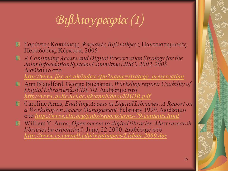 25 Βιβλιογραφία (1) Σαράντος Καπιδάκης, Ψηφιακές Βιβλιοθήκες, Πανεπιστημιακές Παραδόσεις, Κέρκυρα, 2005 A Continuing Access and Digital Preservation Strategy for the Joint Information Systems Committee (JISC) 2002-2005.