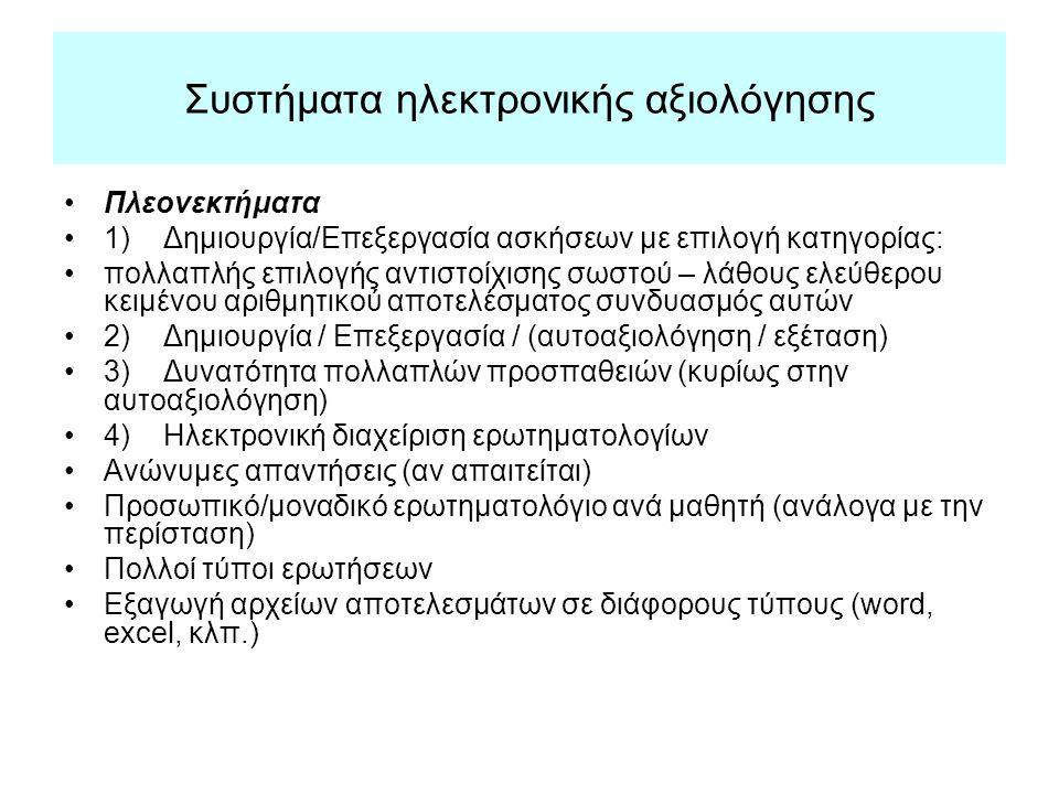 Συστήματα ηλεκτρονικής αξιολόγησης Πλεονεκτήματα 1) Δημιουργία/Επεξεργασία ασκήσεων με επιλογή κατηγορίας: πολλαπλής επιλογής αντιστοίχισης σωστού – λάθους ελεύθερου κειμένου αριθμητικού αποτελέσματος συνδυασμός αυτών 2) Δημιουργία / Επεξεργασία / (αυτοαξιολόγηση / εξέταση) 3) Δυνατότητα πολλαπλών προσπαθειών (κυρίως στην αυτοαξιολόγηση) 4) Ηλεκτρονική διαχείριση ερωτηματολογίων Ανώνυμες απαντήσεις (αν απαιτείται) Προσωπικό/μοναδικό ερωτηματολόγιο ανά μαθητή (ανάλογα με την περίσταση) Πολλοί τύποι ερωτήσεων Εξαγωγή αρχείων αποτελεσμάτων σε διάφορους τύπους (word, excel, κλπ.)