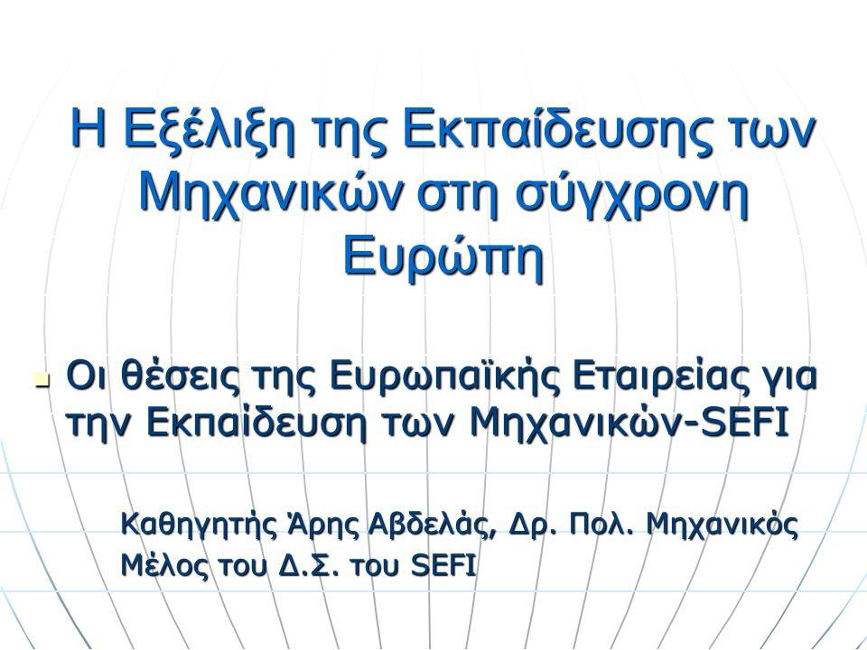 Η Εξέλιξη της Εκπαίδευσης των Μηχανικών στη σύγχρονη Ευρώπη Οι θέσεις της Ευρωπαϊκής Εταιρείας για την Εκπαίδευση των Μηχανικών-SEFI Οι θέσεις της Ευρ