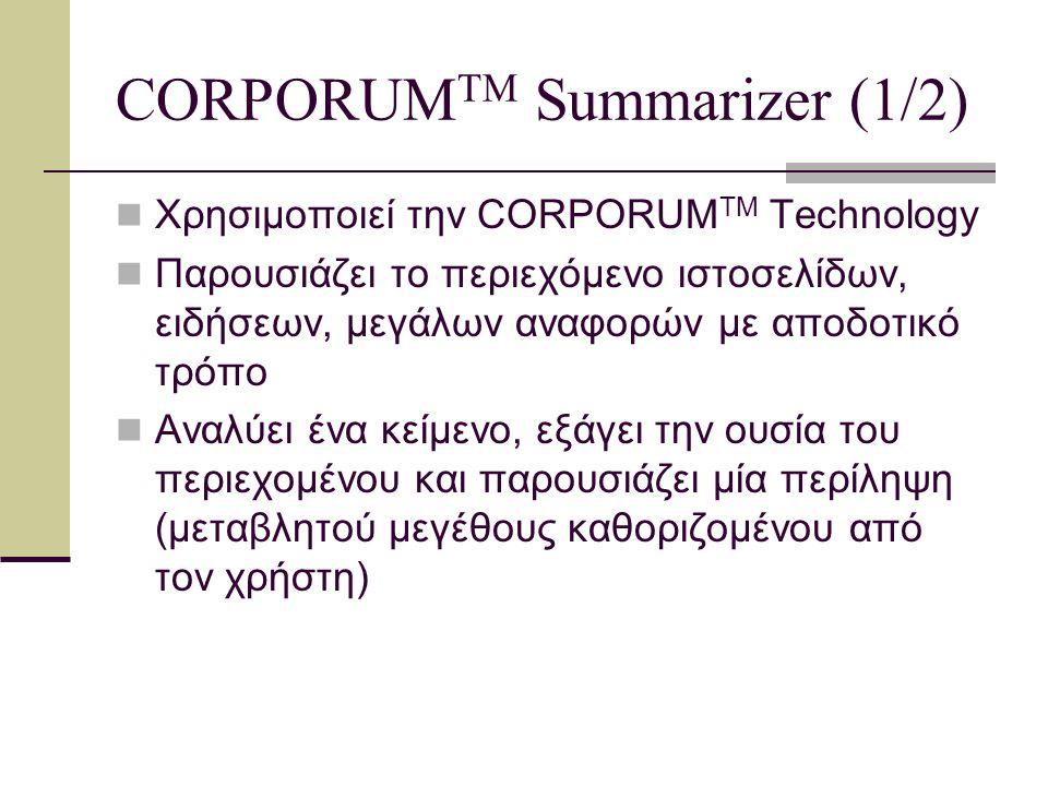 CORPORUM TM Summarizer (2/2) Δημιουργία τίτλων, εισαγωγών και λεξικών όρων Επεξεργάζεται και απομακρυσμένη πληροφορία Δημιουργεί οντολογία, σχετική με το κείμενο Εξάγει τις κεντρικές έννοιες από το κείμενο και σχηματίζει ένα γράφο με αυτές