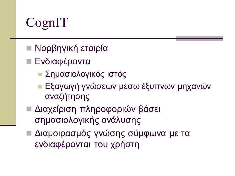 CognIT Προϊόντα και υπηρεσίες μέσω γλωσσολογικής ανάλυσης σε πηγές τοπικές ή του Διαδικτύου «Serving the Knowledge Company» Μελλοντικός ανταγωνισμός Προσαρμοστικότητα στις συνεχείς εξελίξεις Ανταπόκριση στις ανάγκες για συνεχή μάθηση Εργαλεία & άνθρωποι