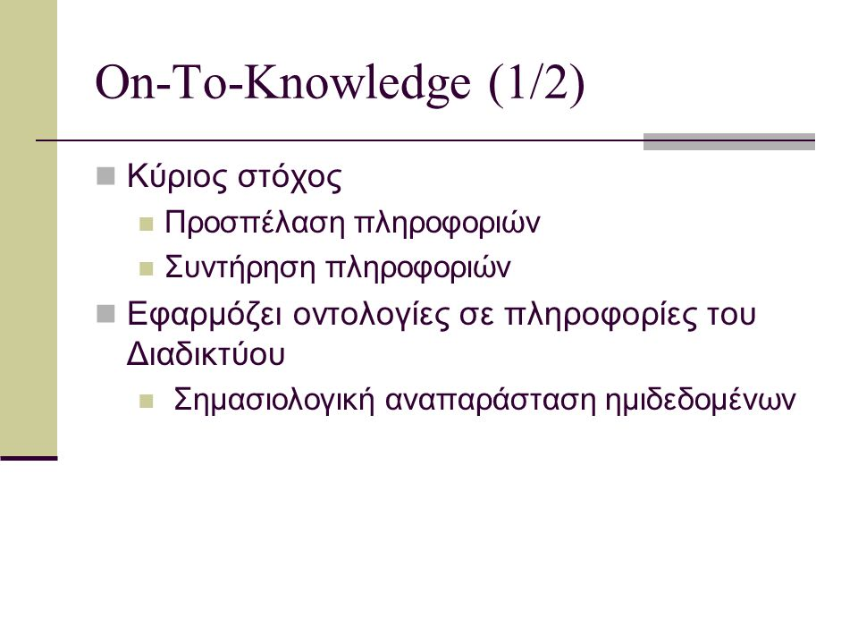 On-To-Knowledge (2/2) Αποτελέσματα του συστήματος: Μεθοδολογία Εργαλεία three – layered tool environment Περιγραφή Επιπέδων: Το χαμηλότερο επίπεδο (Information level): οι πηγές των δομημένων πληροφοριών επεξεργάζονται με τρόπο τέτοιο ώστε τα αποτελέσματα να είναι προσπελάσιμα από την μηχανή.