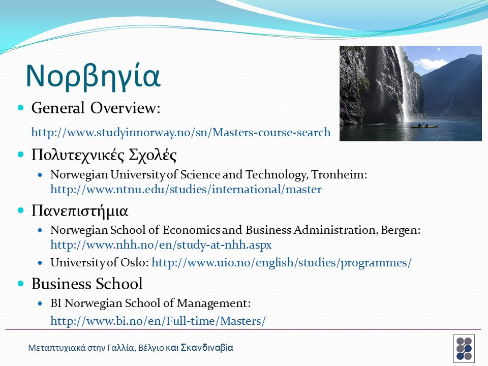 Νορβηγία General Overview: http://www.studyinnorway.no/sn/Masters-course-search Πολυτεχνικές Σχολές Norwegian University of Science and Technology, Tronheim: http://www.ntnu.edu/studies/international/master Πανεπιστήμια Norwegian School of Economics and Business Administration, Bergen: http://www.nhh.no/en/study-at-nhh.aspx University of Oslo: http://www.uio.no/english/studies/programmes/ Business School BI Norwegian School of Management: http://www.bi.no/en/Full-time/Masters/ Μεταπτυχιακά στην Γαλλία, Βέλγιο και Σκανδιναβία
