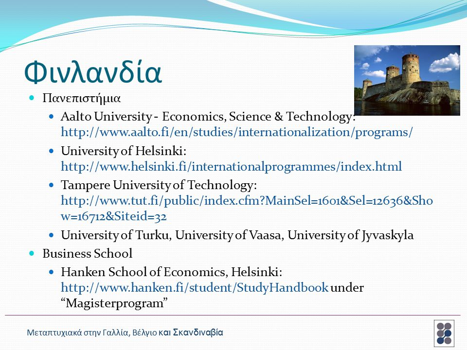 Φινλανδία Πανεπιστήμια Aalto University - Economics, Science & Technology: http://www.aalto.fi/en/studies/internationalization/programs/ University of Helsinki: http://www.helsinki.fi/internationalprogrammes/index.html Tampere University of Technology: http://www.tut.fi/public/index.cfm MainSel=1601&Sel=12636&Sho w=16712&Siteid=32 University of Turku, University of Vaasa, University of Jyvaskyla Business School Hanken School of Economics, Helsinki: http://www.hanken.fi/student/StudyHandbook under Magisterprogram Μεταπτυχιακά στην Γαλλία, Βέλγιο και Σκανδιναβία