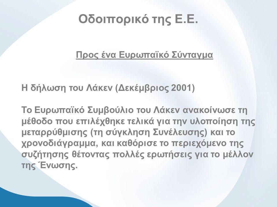 Οδοιπορικό της Ε.Ε. Προς ένα Ευρωπαϊκό Σύνταγμα Η δήλωση του Λάκεν (Δεκέμβριος 2001) Το Ευρωπαϊκό Συμβούλιο του Λάκεν ανακοίνωσε τη μέθοδο που επιλέχθ