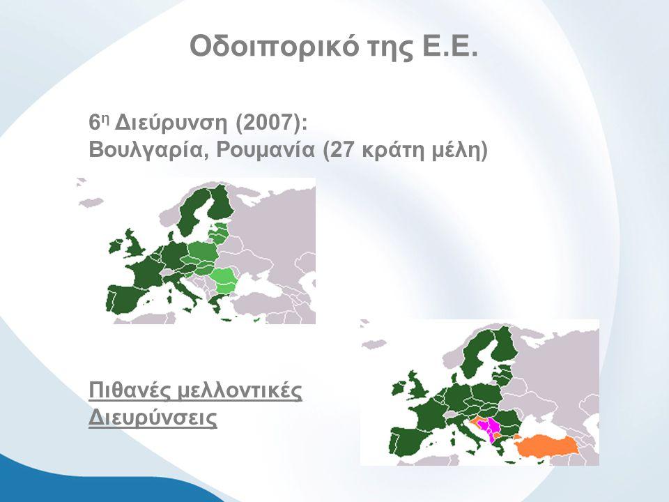 Οδοιπορικό της Ε.Ε. 6 η Διεύρυνση (2007): Βουλγαρία, Ρουμανία (27 κράτη μέλη) Πιθανές μελλοντικές Διευρύνσεις