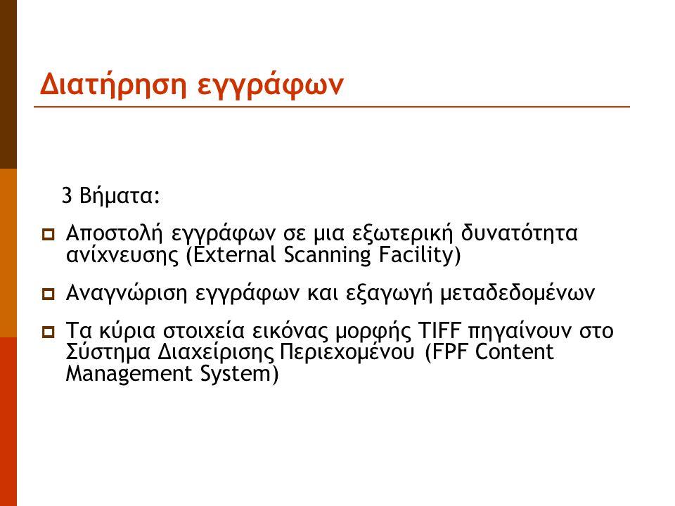 Διατήρηση εγγράφων 3 Βήματα:  Αποστολή εγγράφων σε μια εξωτερική δυνατότητα ανίχνευσης (External Scanning Facility)  Αναγνώριση εγγράφων και εξαγωγή μεταδεδομένων  Τα κύρια στοιχεία εικόνας μορφής TIFF πηγαίνουν στο Σύστημα Διαχείρισης Περιεχομένου (FPF Content Management System)