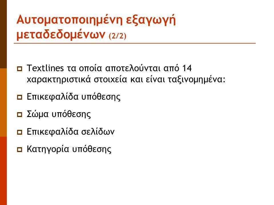 Αυτοματοποιημένη εξαγωγή μεταδεδομένων (2/2)  Textlines τα οποία αποτελούνται από 14 χαρακτηριστικά στοιχεία και είναι ταξινομημένα:  Επικεφαλίδα υπόθεσης  Σώμα υπόθεσης  Επικεφαλίδα σελίδων  Κατηγορία υπόθεσης