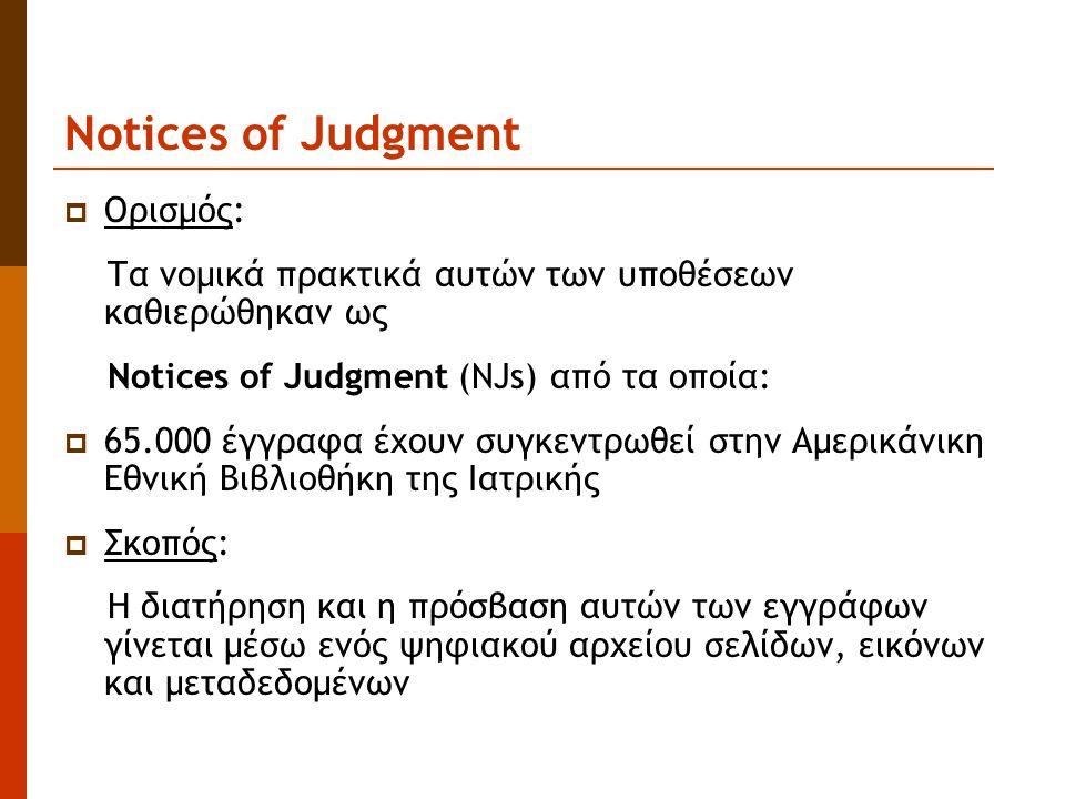 Notices of Judgment  Ορισμός: Τα νομικά πρακτικά αυτών των υποθέσεων καθιερώθηκαν ως Notices of Judgment (NJs) από τα οποία:  65.000 έγγραφα έχουν συγκεντρωθεί στην Αμερικάνικη Εθνική Βιβλιοθήκη της Ιατρικής  Σκοπός: H διατήρηση και η πρόσβαση αυτών των εγγράφων γίνεται μέσω ενός ψηφιακού αρχείου σελίδων, εικόνων και μεταδεδομένων