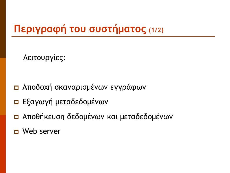 Περιγραφή του συστήματος (1/2) Λειτουργίες:  Αποδοχή σκαναρισμένων εγγράφων  Εξαγωγή μεταδεδομένων  Αποθήκευση δεδομένων και μεταδεδομένων  Web server