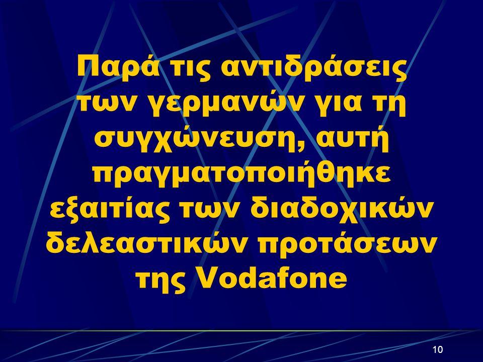 10 Παρά τις αντιδράσεις των γερμανών για τη συγχώνευση, αυτή πραγματοποιήθηκε εξαιτίας των διαδοχικών δελεαστικών προτάσεων της Vodafone
