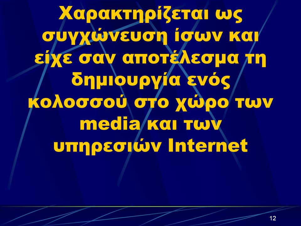 12 Χαρακτηρίζεται ως συγχώνευση ίσων και είχε σαν αποτέλεσμα τη δημιουργία ενός κολοσσού στο χώρο των media και των υπηρεσιών Internet