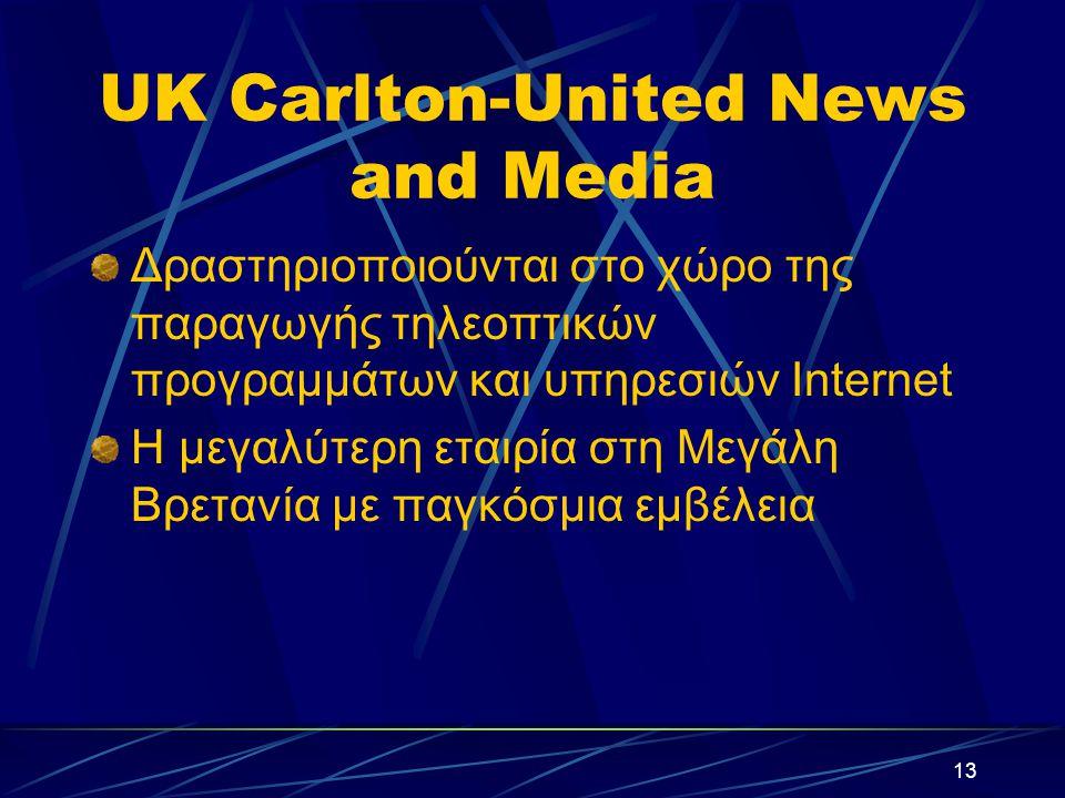13 UK Carlton-United News and Media Δραστηριοποιούνται στο χώρο της παραγωγής τηλεοπτικών προγραμμάτων και υπηρεσιών Internet H μεγαλύτερη εταιρία στη Μεγάλη Βρετανία με παγκόσμια εμβέλεια