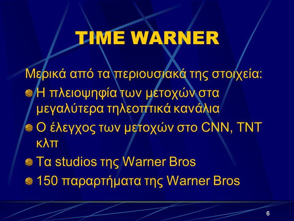 6 ΤΙME WARNER Μερικά από τα περιουσιακά της στοιχεία: Η πλειοψηφία των μετοχών στα μεγαλύτερα τηλεοπτικά κανάλια Ο έλεγχος των μετοχών στο CNN, TNT κλπ Τα studios της Warner Bros 150 παραρτήματα της Warner Bros