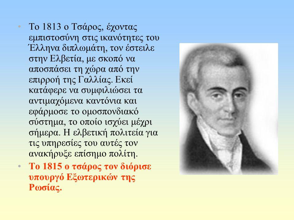 Το 1813 ο Τσάρος, έχοντας εμπιστοσύνη στις ικανότητες του Έλληνα διπλωμάτη, τον έστειλε στην Ελβετία, με σκοπό να αποσπάσει τη χώρα από την επιρροή της Γαλλίας.