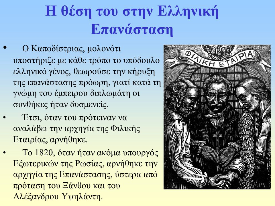 Η θέση του στην Ελληνική Επανάσταση Ο Καποδίστριας, μολονότι υποστήριζε με κάθε τρόπο το υπόδουλο ελληνικό γένος, θεωρούσε την κήρυξη της επανάστασης πρόωρη, γιατί κατά τη γνώμη του έμπειρου διπλωμάτη οι συνθήκες ήταν δυσμενείς.