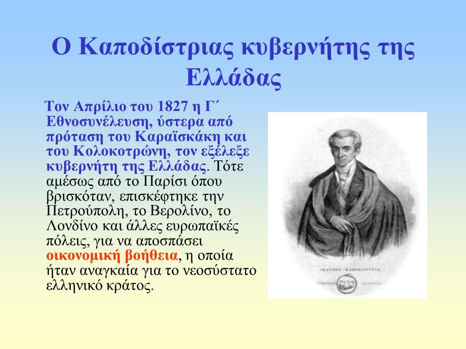 Ο Καποδίστριας κυβερνήτης της Ελλάδας Τον Απρίλιο του 1827 η Γ΄ Εθνοσυνέλευση, ύστερα από πρόταση του Καραϊσκάκη και του Κολοκοτρώνη, τον εξέλεξε κυβερνήτη της Ελλάδας.