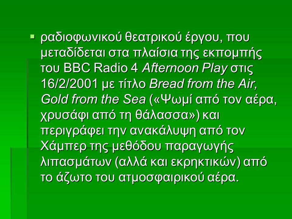  ραδιοφωνικού θεατρικού έργου, που μεταδίδεται στα πλαίσια της εκπομπής του BBC Radio 4 Afternoon Play στις 16/2/2001 με τίτλο Bread from the Air, Gold from the Sea («Ψωμί από τον αέρα, χρυσάφι από τη θάλασσα») και περιγράφει την ανακάλυψη από τον Χάμπερ της μεθόδου παραγωγής λιπασμάτων (αλλά και εκρηκτικών) από το άζωτο του ατμοσφαιρικού αέρα.