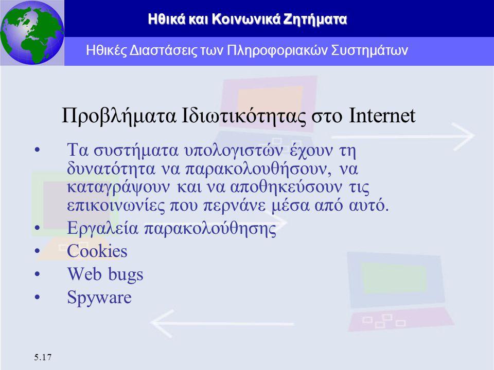 Ηθικά και Κοινωνικά Ζητήματα 5.17 Προβλήματα Ιδιωτικότητας στο Internet Τα συστήματα υπολογιστών έχουν τη δυνατότητα να παρακολουθήσουν, να καταγράψου