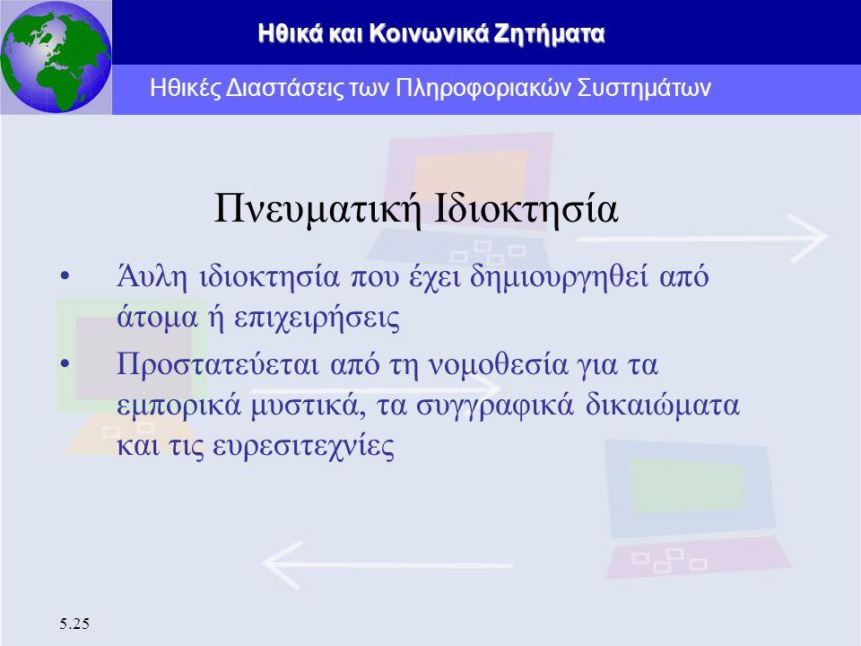 Ηθικά και Κοινωνικά Ζητήματα 5.25 Πνευματική Ιδιοκτησία Άυλη ιδιοκτησία που έχει δημιουργηθεί από άτομα ή επιχειρήσεις Προστατεύεται από τη νομοθεσία