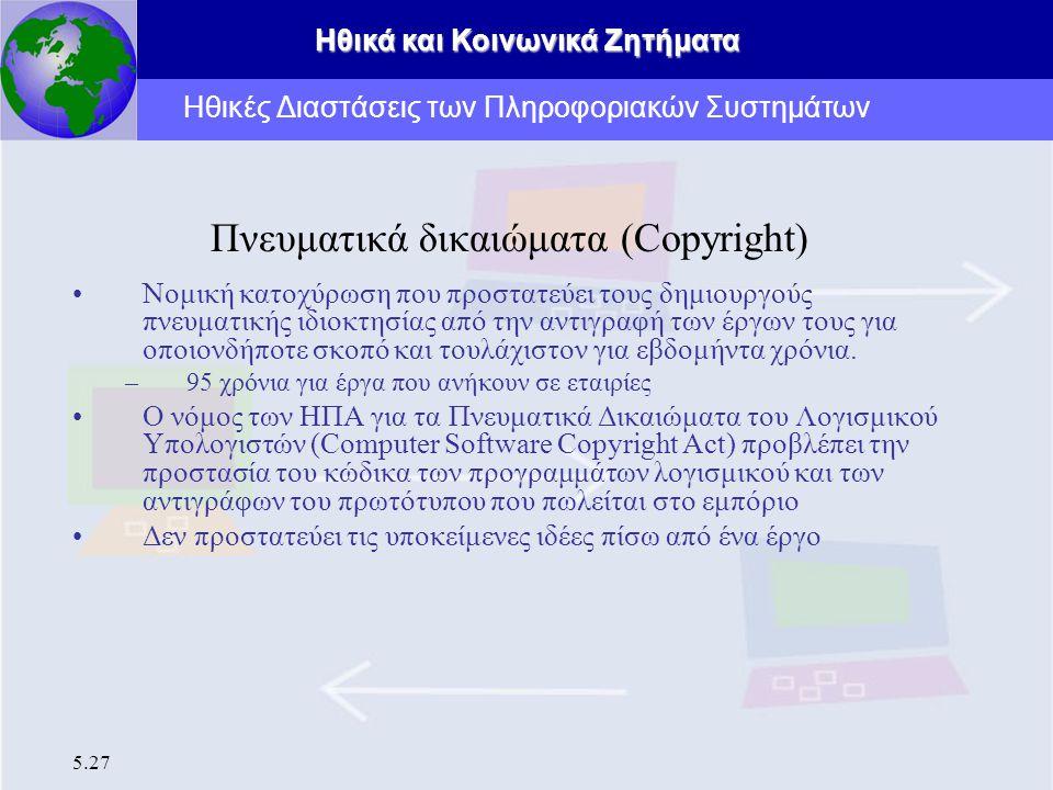 Ηθικά και Κοινωνικά Ζητήματα 5.27 Πνευματικά δικαιώματα (Copyright) Νομική κατοχύρωση που προστατεύει τους δημιουργούς πνευματικής ιδιοκτησίας από την