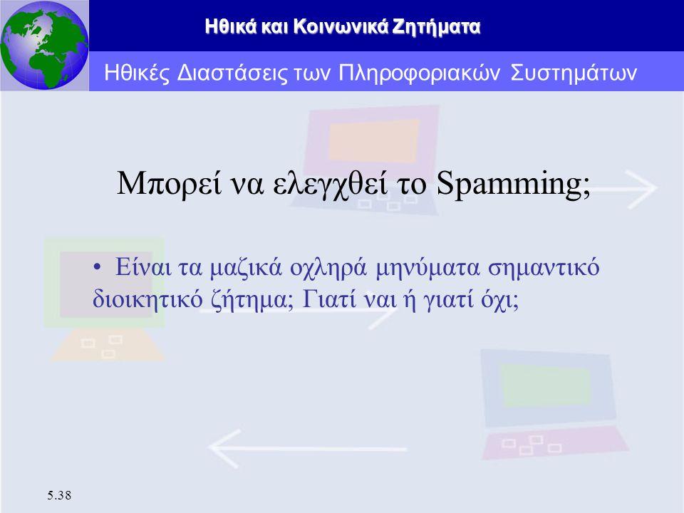 Ηθικά και Κοινωνικά Ζητήματα 5.38 Μπορεί να ελεγχθεί το Spamming; Είναι τα μαζικά οχληρά μηνύματα σημαντικό διοικητικό ζήτημα; Γιατί ναι ή γιατί όχι;