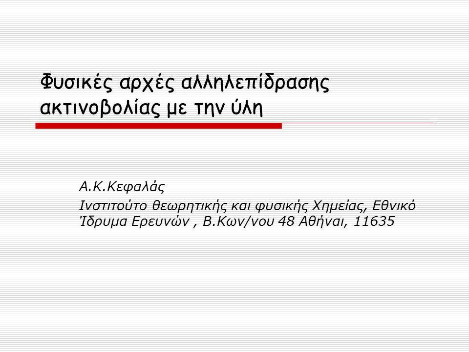 Φυσικές αρχές αλληλεπίδρασης ακτινοβολίας με την ύλη Α.Κ.Κεφαλάς Ινστιτούτο θεωρητικής και φυσικής Χημείας, Εθνικό Ίδρυμα Ερευνών, Β.Κων/νου 48 Αθήναι, 11635